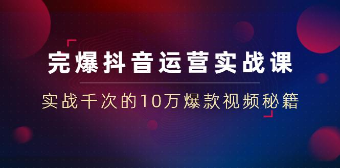 山河:完爆抖音运营23堂实战课,价值199元